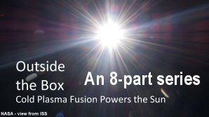 Link scene to video series: Outside the Box: Cold Plasma Fusion Powers the Sun.
